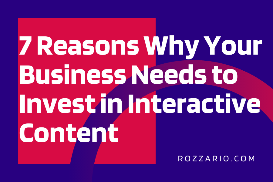 7 Reasons Why Your Business Needs to Invest in Interactive Content