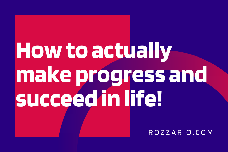 How to actually make progress and succeed in life!