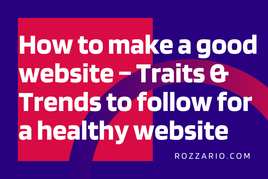 How to make a good website – Traits & Trends to follow for a healthy website